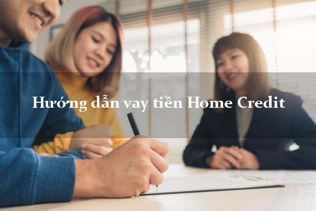 Hướng dẫn vay tiền Home Credit giải ngân nhanh