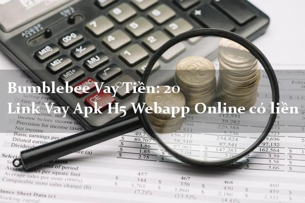 Bumblebee Vay Tiền: 20 Link Vay Apk H5 Webapp Online có liền