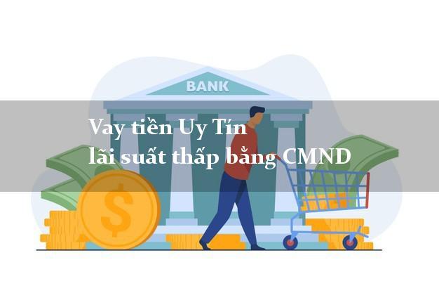 Vay tiền Uy Tín lãi suất thấp bằng CMND