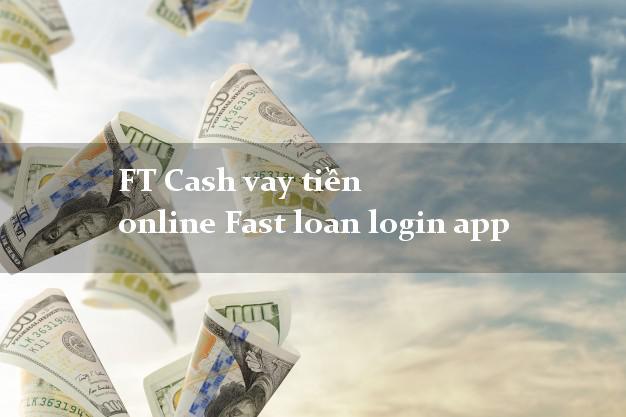 FT Cash vay tiền online Fast loan login app nợ xấu vẫn vay được